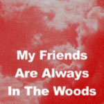 My Friends Are Always In The Woods